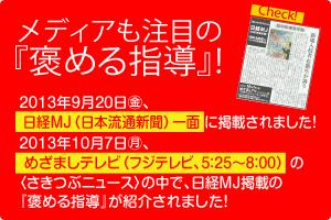 2013年9月20日(金) 日経MJ(日本流通新聞)一面に『褒める指導』が掲載されました!2013年10月7日(月)めざましテレビ(フジテレビ5:25~8:00)の「さきつぶニュース」の中で日経MJ掲載の『褒める指導』が紹介されました!