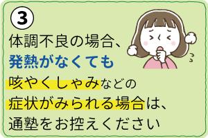 体調不良の場合、発熱がなくても咳やくしゃみなどの症状がみられる場合は、 通塾をお控えください。